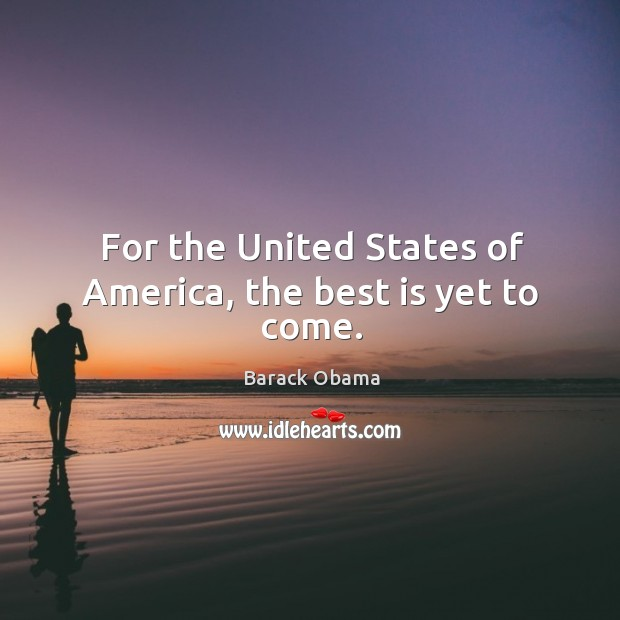 Image, For the United States of America, the best is yet to come.