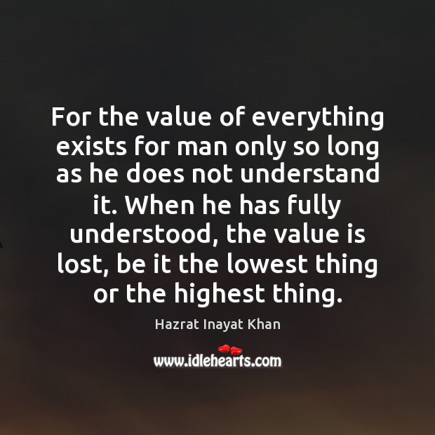 For the value of everything exists for man only so long as Hazrat Inayat Khan Picture Quote