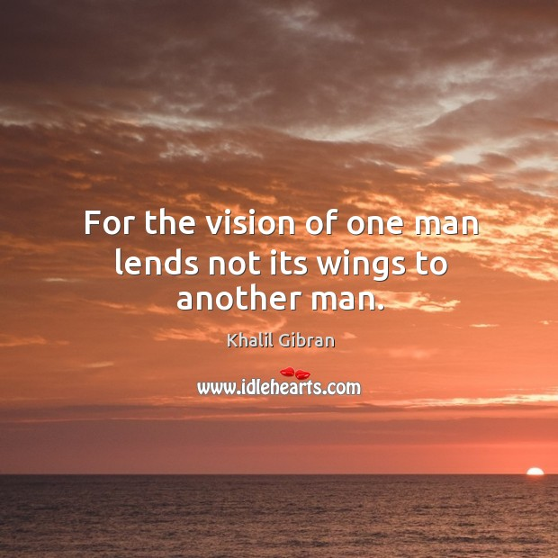 Image, For the vision of one man lends not its wings to another man.