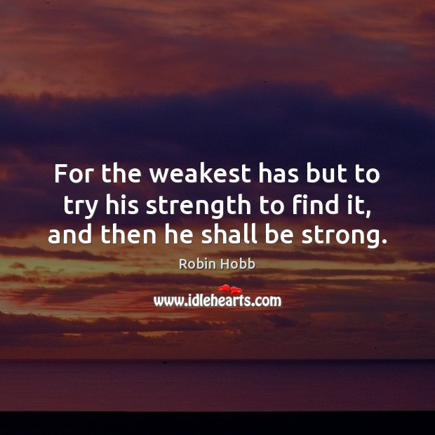 Image, For the weakest has but to try his strength to find it, and then he shall be strong.