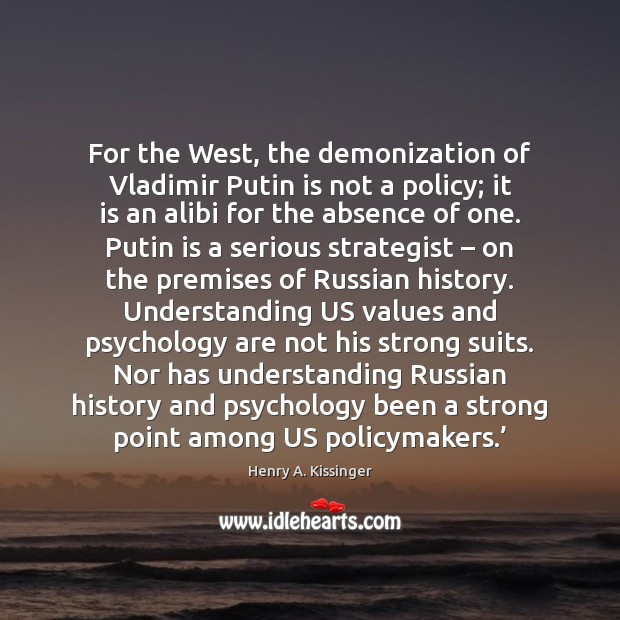 For the West, the demonization of Vladimir Putin is not a policy; Henry A. Kissinger Picture Quote