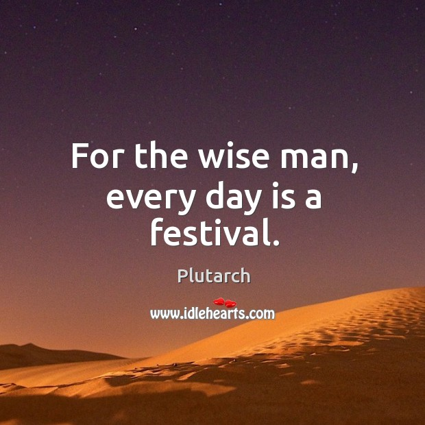 Image, For the wise man, every day is a festival.