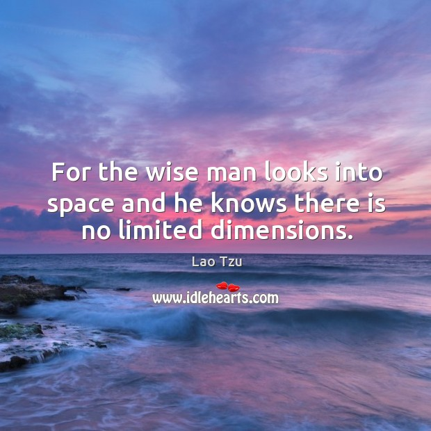 For the wise man looks into space and he knows there is no limited dimensions. Image