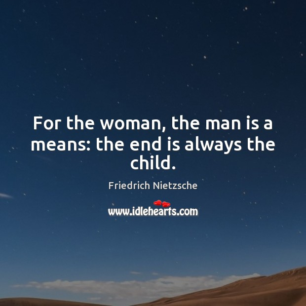 Image about For the woman, the man is a means: the end is always the child.