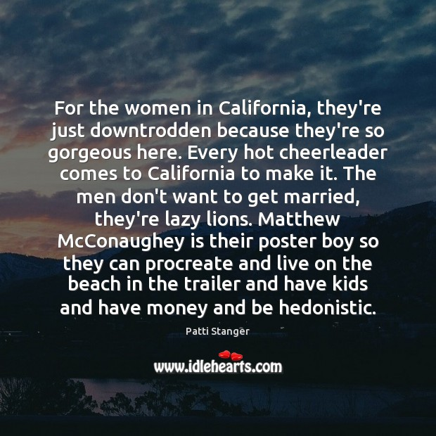 For the women in California, they're just downtrodden because they're so gorgeous Patti Stanger Picture Quote