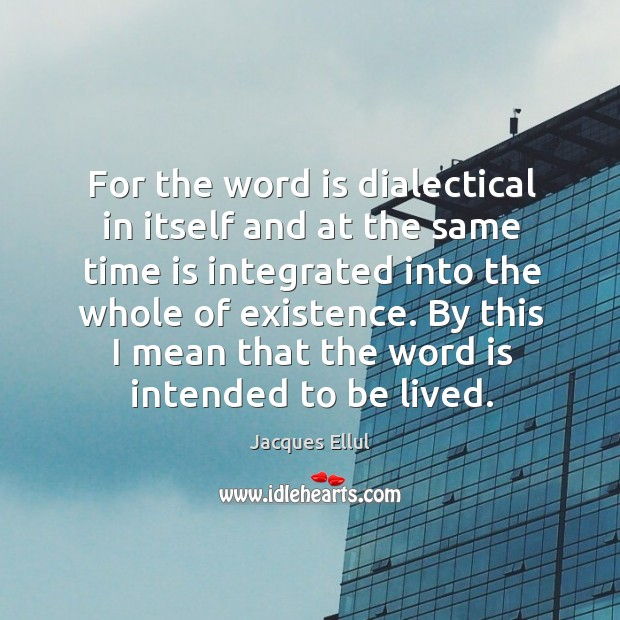 Image, For the word is dialectical in itself and at the same time is integrated into the whole of existence.