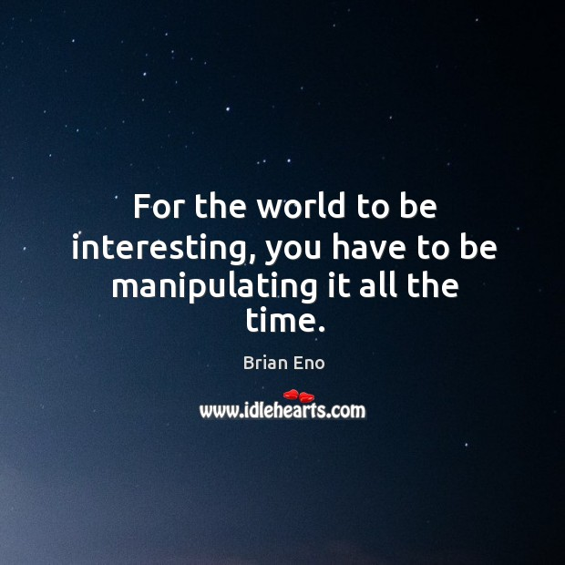 For the world to be interesting, you have to be manipulating it all the time. Image
