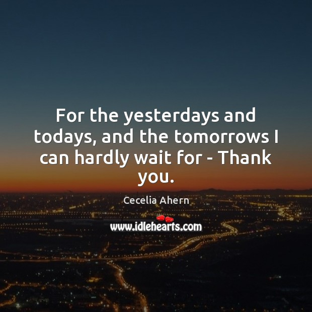 Image, For the yesterdays and todays, and the tomorrows I can hardly wait for – Thank you.
