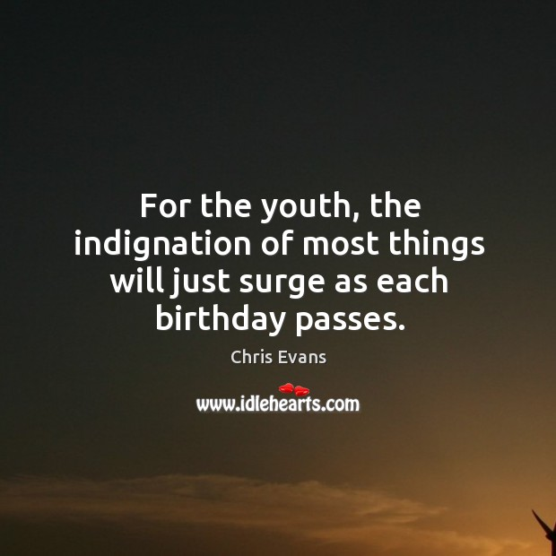 For the youth, the indignation of most things will just surge as each birthday passes. Chris Evans Picture Quote