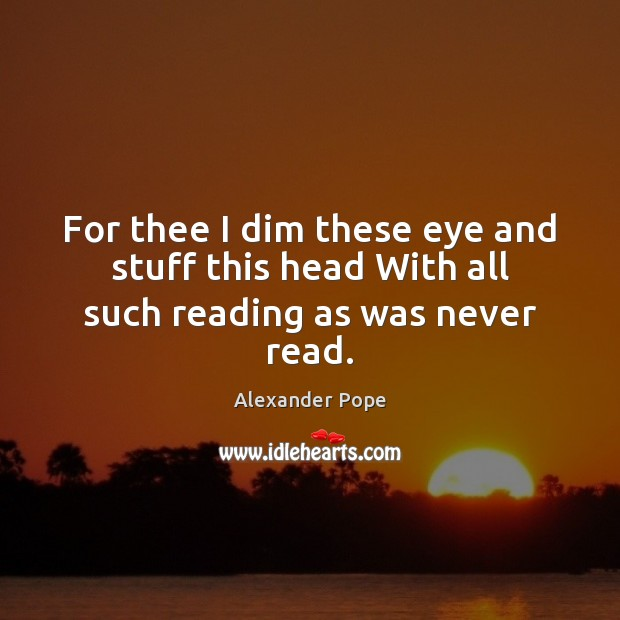 Image, For thee I dim these eye and stuff this head With all such reading as was never read.