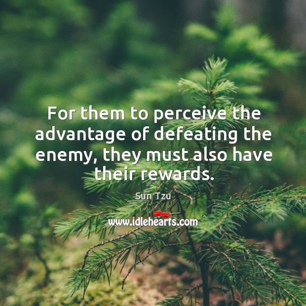 For them to perceive the advantage of defeating the enemy, they must also have their rewards. Image