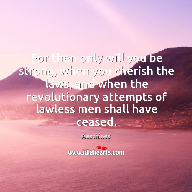 Image, For then only will you be strong, when you cherish the laws, and when the revolutionary