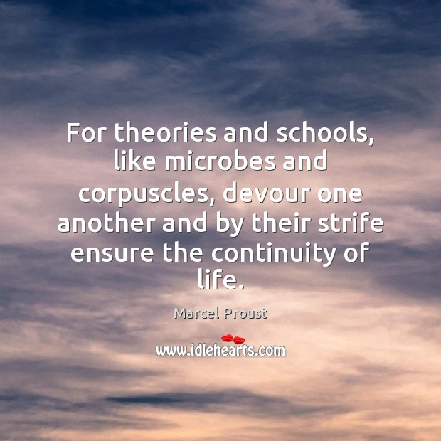 For theories and schools, like microbes and corpuscles, devour one another and Image