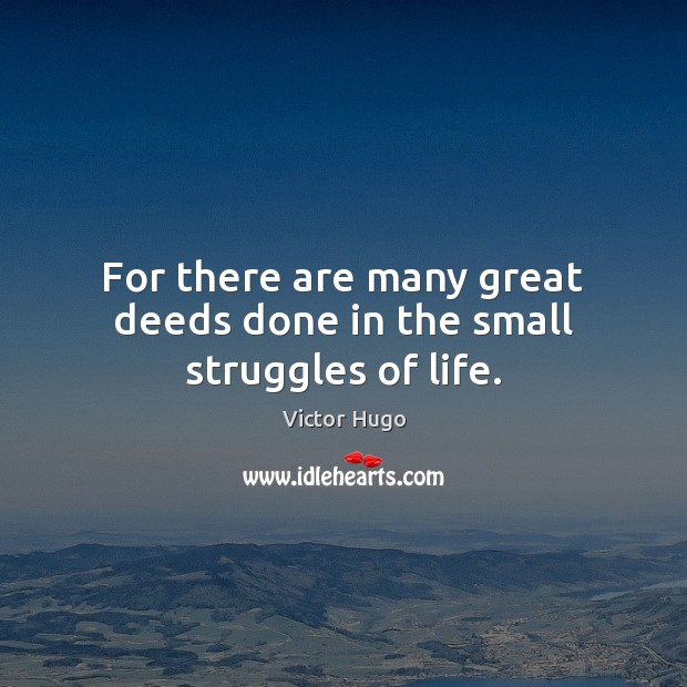 Image, For there are many great deeds done in the small struggles of life.
