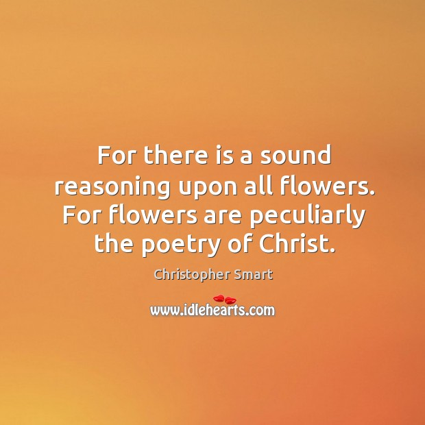 For there is a sound reasoning upon all flowers. For flowers are peculiarly the poetry of christ. Christopher Smart Picture Quote