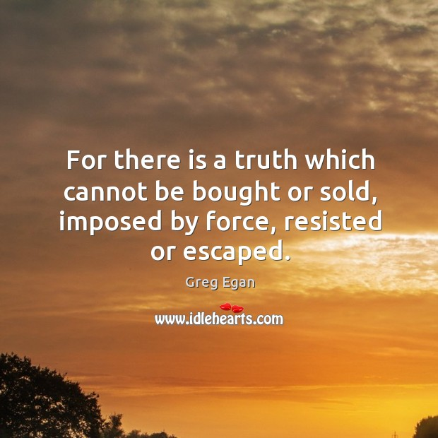 For there is a truth which cannot be bought or sold, imposed Greg Egan Picture Quote
