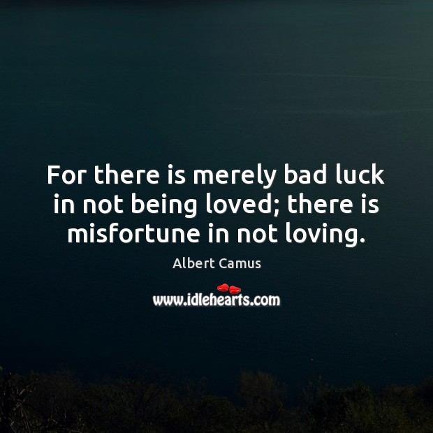 Image, For there is merely bad luck in not being loved; there is misfortune in not loving.