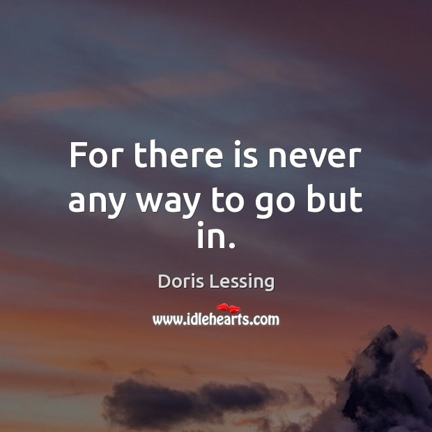 For there is never any way to go but in. Doris Lessing Picture Quote