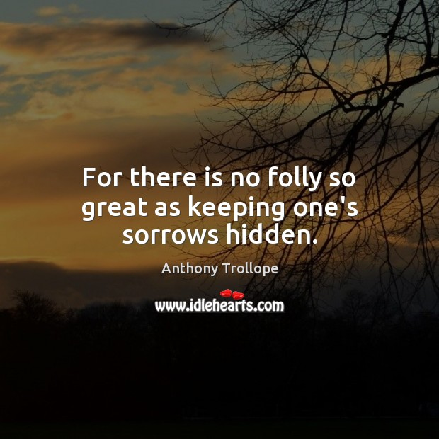For there is no folly so great as keeping one's sorrows hidden. Anthony Trollope Picture Quote