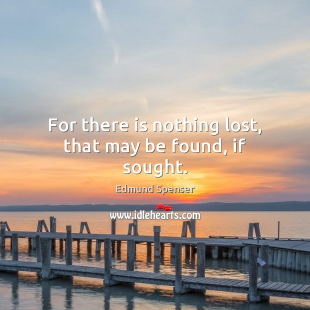 For there is nothing lost, that may be found, if sought. Edmund Spenser Picture Quote