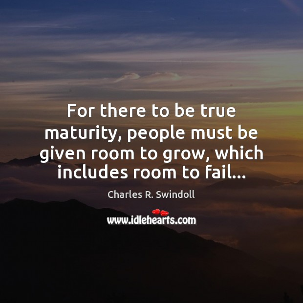 For there to be true maturity, people must be given room to Charles R. Swindoll Picture Quote