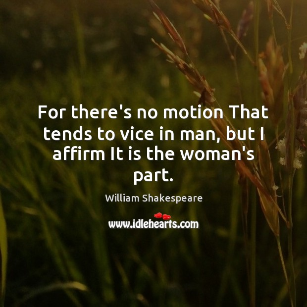 For there's no motion That tends to vice in man, but I affirm It is the woman's part. Image