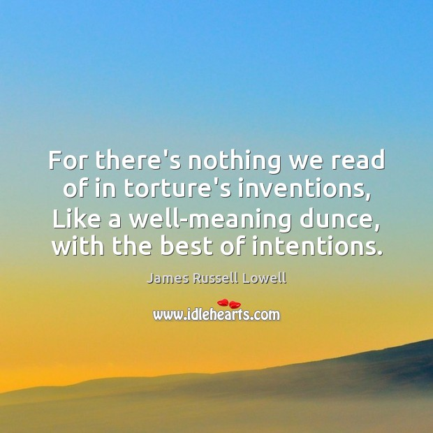 For there's nothing we read of in torture's inventions, Like a well-meaning James Russell Lowell Picture Quote