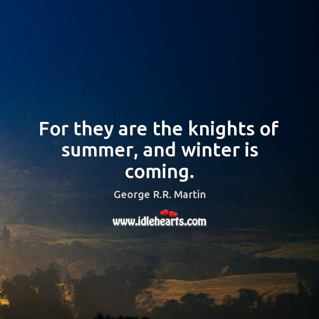 For they are the knights of summer, and winter is coming. Image