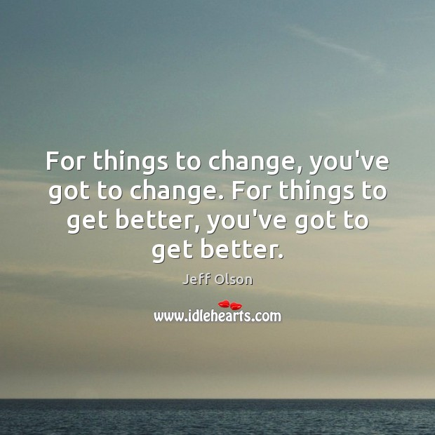 Image, For things to change, you've got to change. For things to get