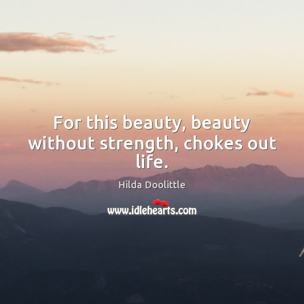 For this beauty, beauty without strength, chokes out life. Hilda Doolittle Picture Quote