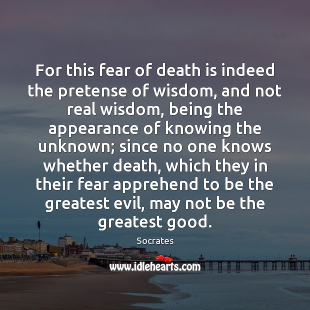 For this fear of death is indeed the pretense of wisdom, and Socrates Picture Quote