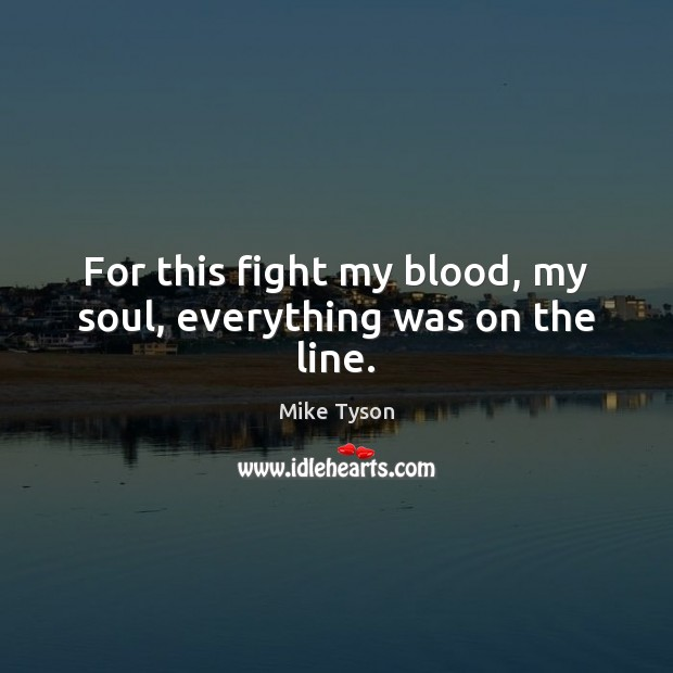 Image, For this fight my blood, my soul, everything was on the line.