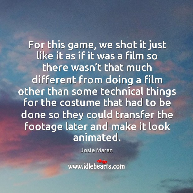 For this game, we shot it just like it as if it was a film so there wasn't Image