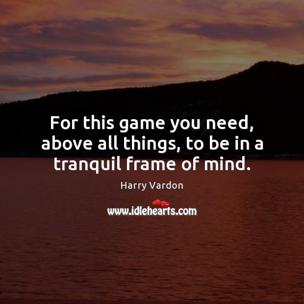 For this game you need, above all things, to be in a tranquil frame of mind. Image