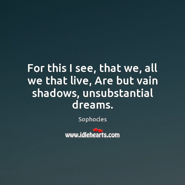 Image, For this I see, that we, all we that live, Are but vain shadows, unsubstantial dreams.