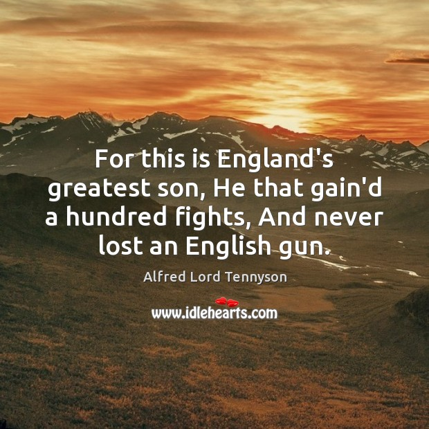 For this is England's greatest son, He that gain'd a hundred fights, Alfred Lord Tennyson Picture Quote