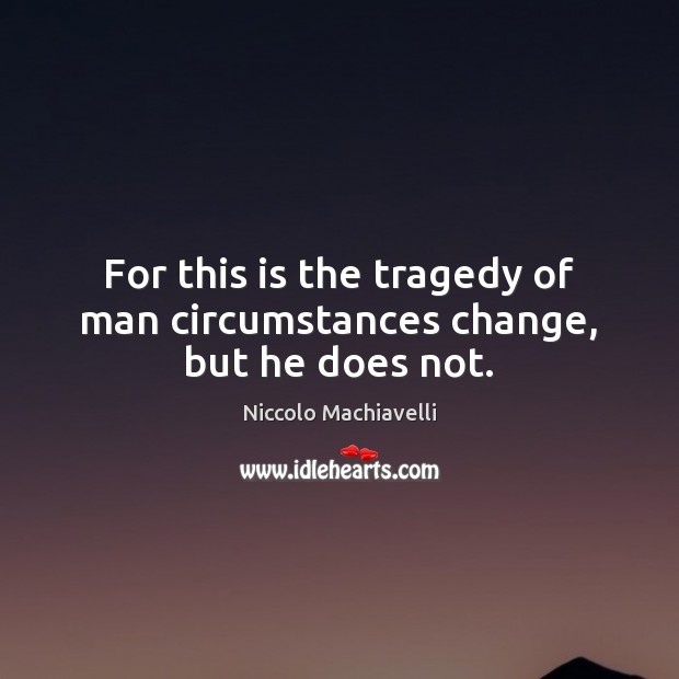Image, For this is the tragedy of man circumstances change, but he does not.