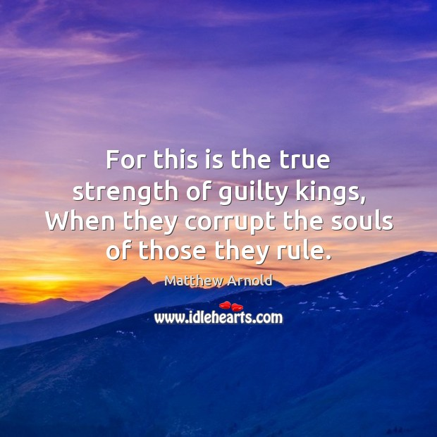 For this is the true strength of guilty kings, When they corrupt Matthew Arnold Picture Quote