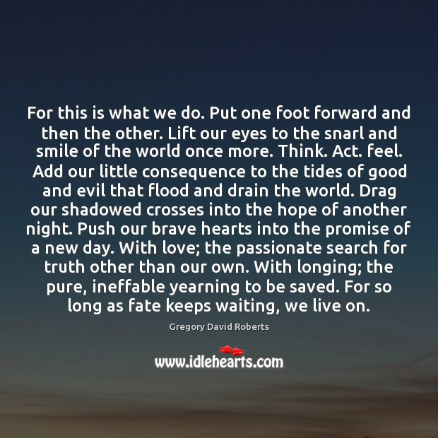 For this is what we do. Put one foot forward and then Gregory David Roberts Picture Quote