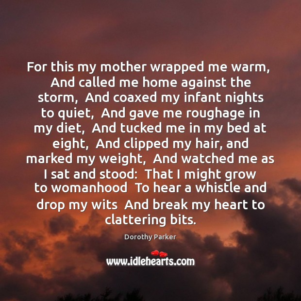 For this my mother wrapped me warm,  And called me home against Dorothy Parker Picture Quote