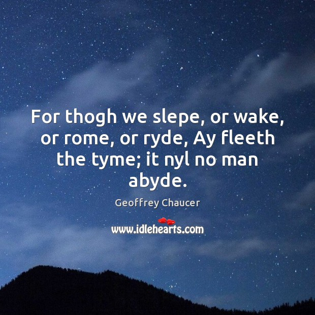 For thogh we slepe, or wake, or rome, or ryde, Ay fleeth the tyme; it nyl no man abyde. Image