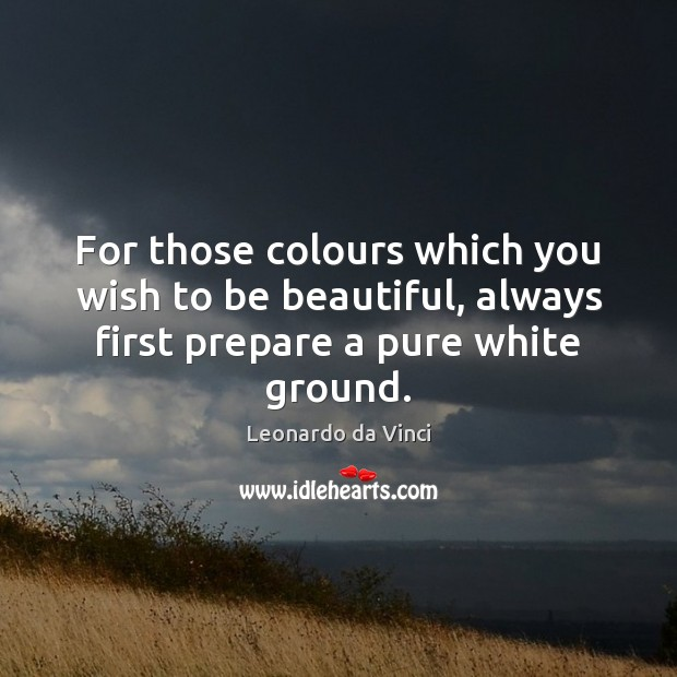 For those colours which you wish to be beautiful, always first prepare Leonardo da Vinci Picture Quote
