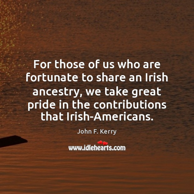 For those of us who are fortunate to share an Irish ancestry, John F. Kerry Picture Quote