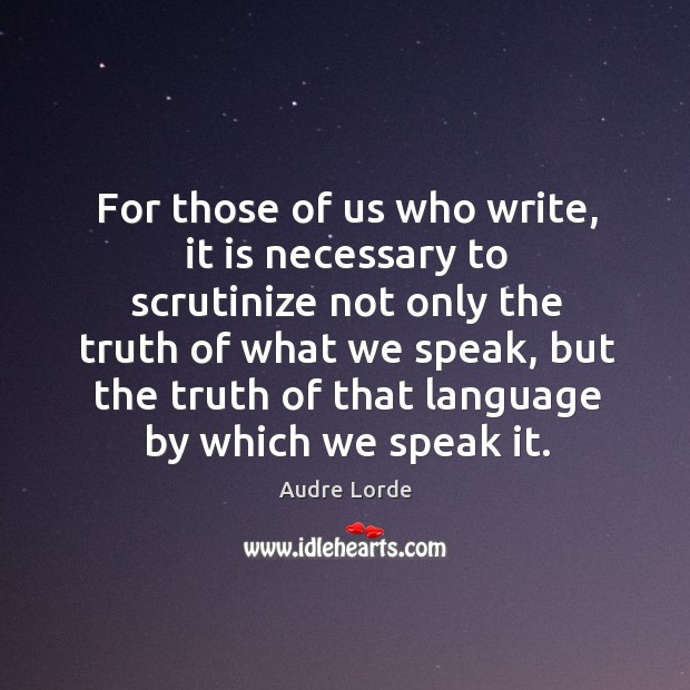 For those of us who write, it is necessary to scrutinize not Audre Lorde Picture Quote