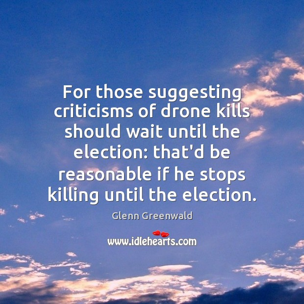 For those suggesting criticisms of drone kills should wait until the election: Glenn Greenwald Picture Quote