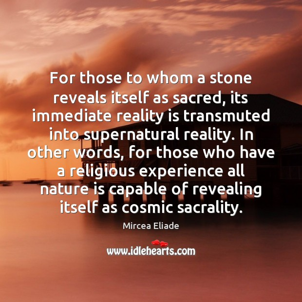 For those to whom a stone reveals itself as sacred, its immediate Mircea Eliade Picture Quote