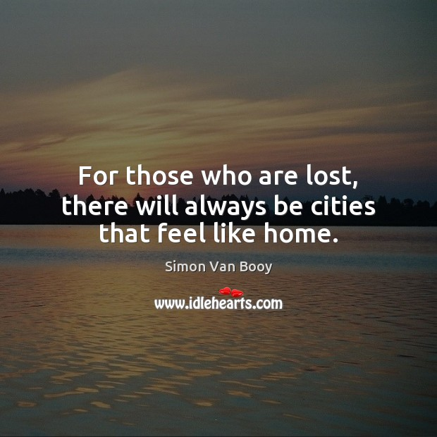 For those who are lost, there will always be cities that feel like home. Image