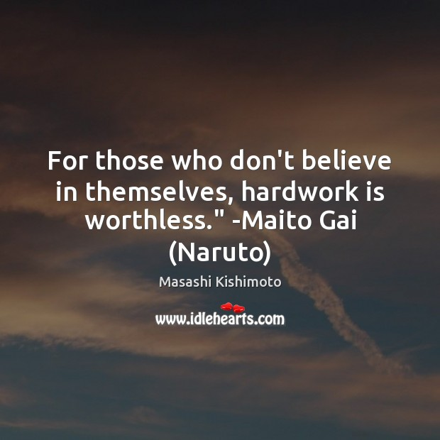 """For those who don't believe in themselves, hardwork is worthless."""" -Maito Gai (Naruto) Masashi Kishimoto Picture Quote"""