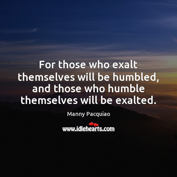 For those who exalt themselves will be humbled, and those who humble Manny Pacquiao Picture Quote