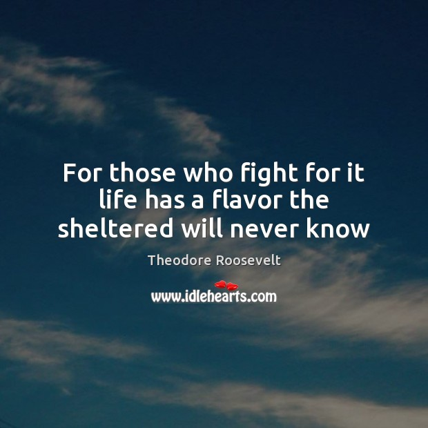 For those who fight for it life has a flavor the sheltered will never know Image